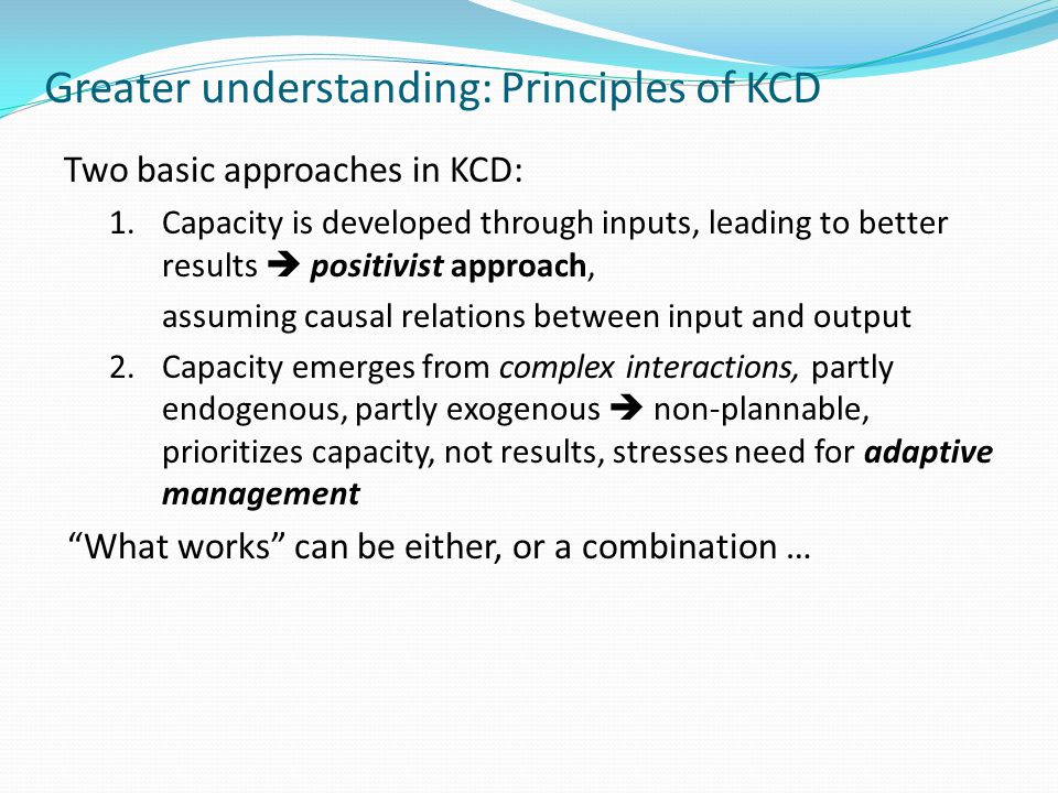 Greater understanding: Principles of KCD Two basic approaches in KCD: 1.Capacity is developed through inputs, leading to better results positivist approach, assuming causal relations between input and output 2.Capacity emerges from complex interactions, partly endogenous, partly exogenous non-plannable, prioritizes capacity, not results, stresses need for adaptive management What works can be either, or a combination …