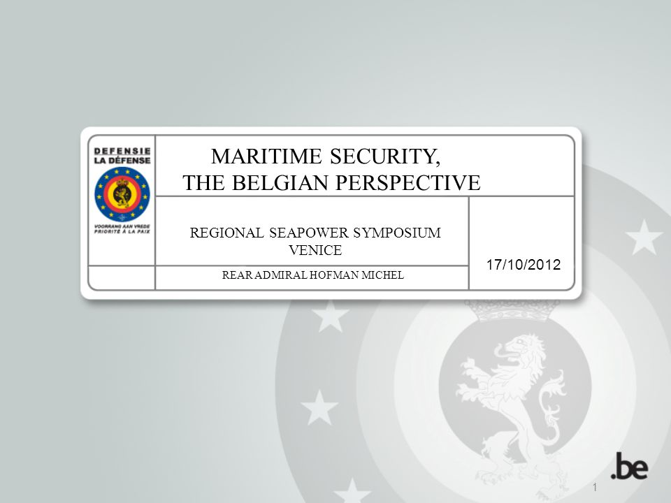 17/10/2012 1 MARITIME SECURITY, THE BELGIAN PERSPECTIVE REGIONAL SEAPOWER SYMPOSIUM VENICE REAR ADMIRAL HOFMAN MICHEL