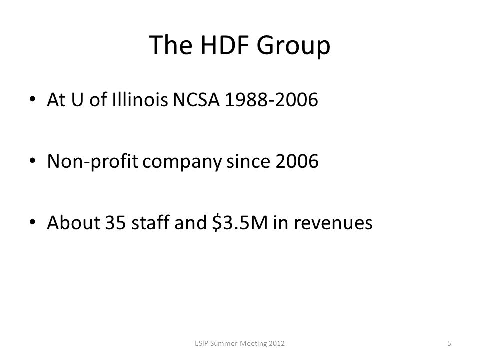 The HDF Group At U of Illinois NCSA 1988-2006 Non-profit company since 2006 About 35 staff and $3.5M in revenues ESIP Summer Meeting 20125