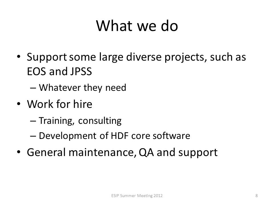 What we do Support some large diverse projects, such as EOS and JPSS – Whatever they need Work for hire – Training, consulting – Development of HDF core software General maintenance, QA and support ESIP Summer Meeting 20128
