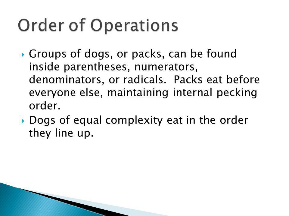 Groups of dogs, or packs, can be found inside parentheses, numerators, denominators, or radicals. Packs eat before everyone else, maintaining internal