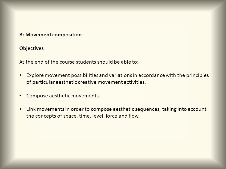 B: Movement composition Objectives At the end of the course students should be able to: Explore movement possibilities and variations in accordance wi