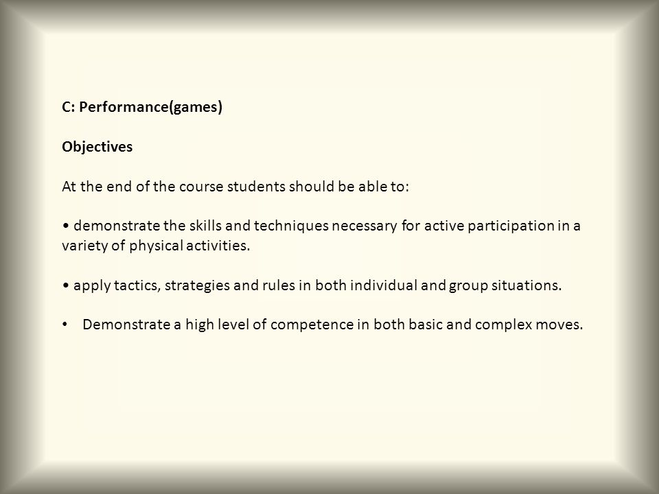 C: Performance(games) Objectives At the end of the course students should be able to: demonstrate the skills and techniques necessary for active parti
