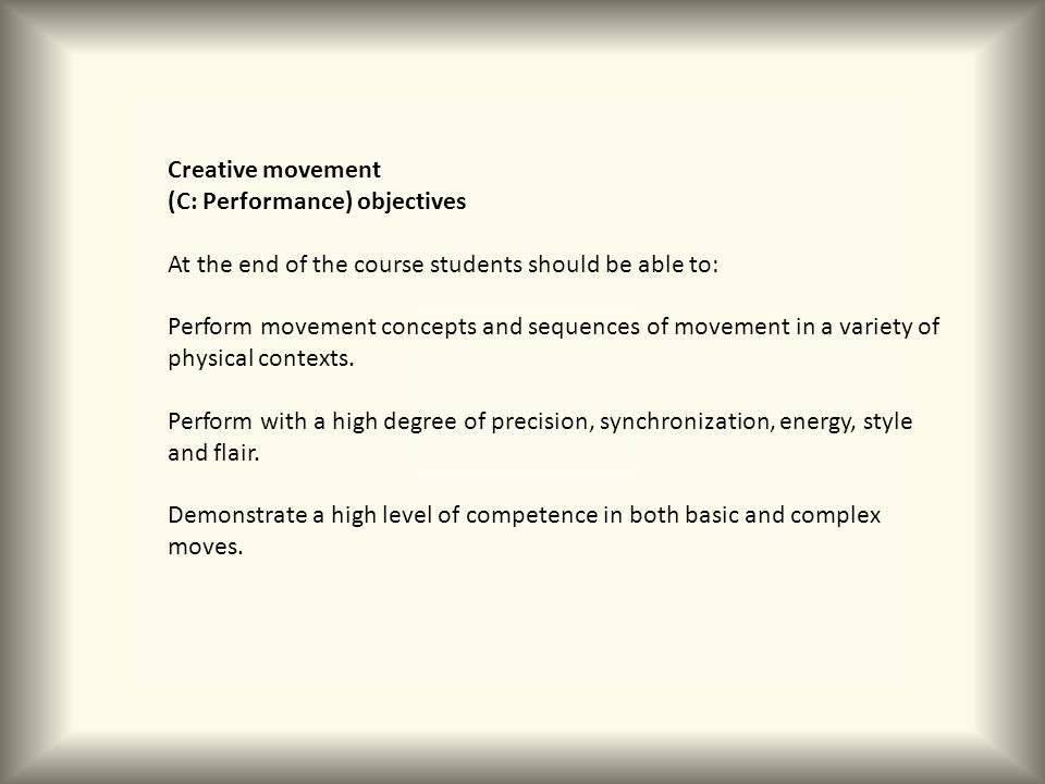 Creative movement (C: Performance) objectives At the end of the course students should be able to: Perform movement concepts and sequences of movement