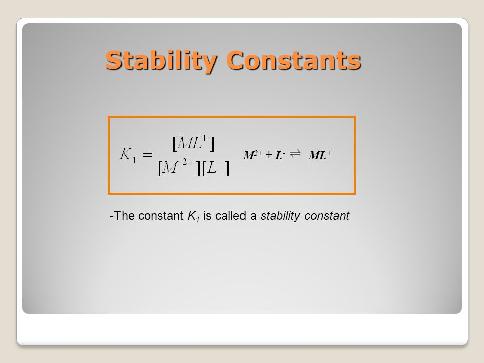 Stability Constants -The constant K 1 is called a stability constant M 2+ + L - ML +