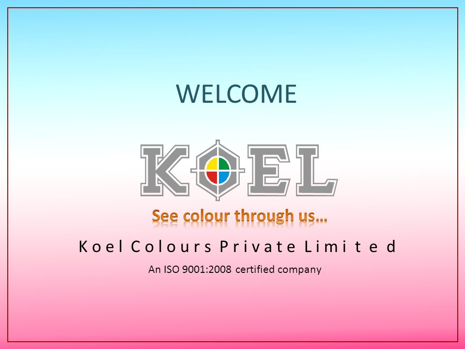 K o e l C o l o u r s P r i v a t e L i m i t e d An ISO 9001:2008 certified company WELCOME