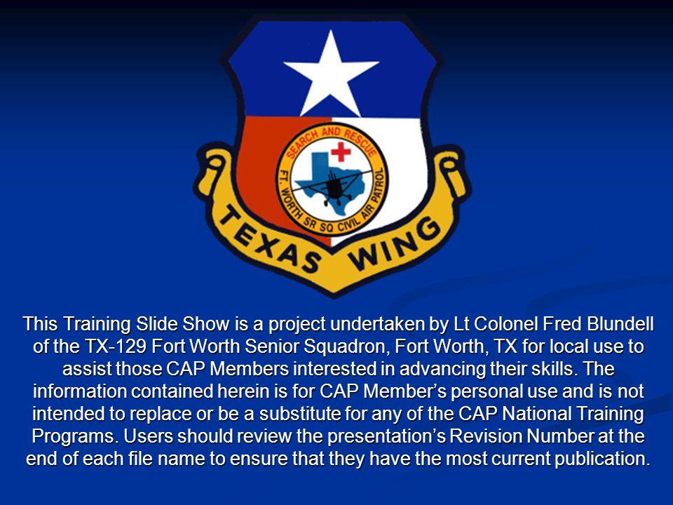 Presented By Colonel Bob Diduch National Safety Officer – CAP, Major Chris Hamm Director of Safety CAP-USAF, Frank Jirik Chief of Safety Civil Air Patrol NHQ Created 18-Mar-2008 Design Modifications and Updates By Lt Colonel Fred Blundell TX-129 Fort Worth Senior Squadron Revision 6.0 03-Jan-2014 For Local Training Only