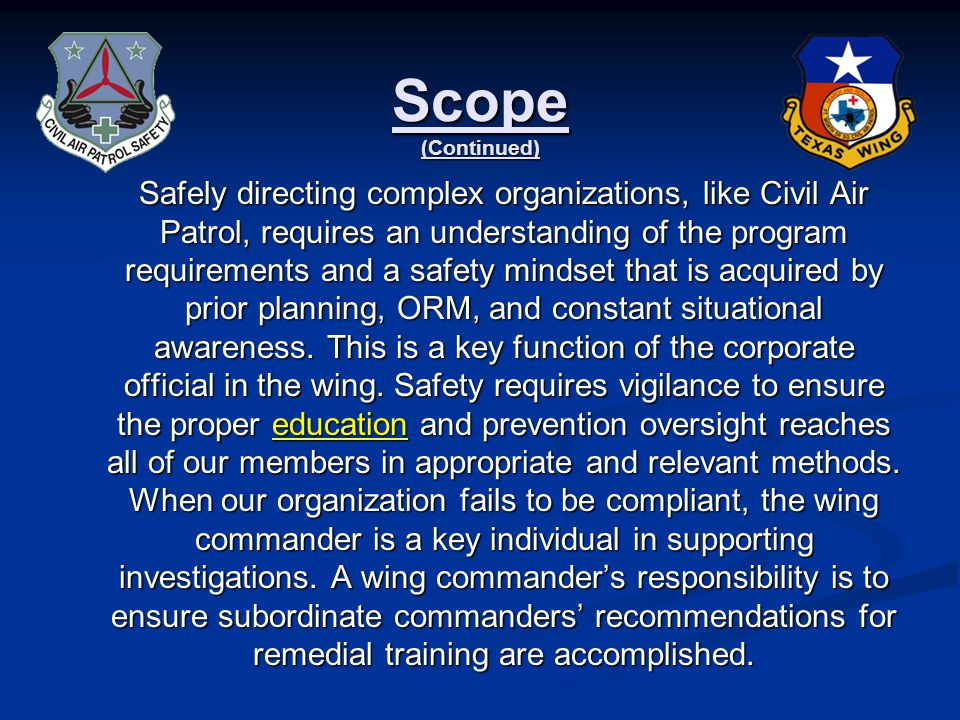 Scope (Continued) Safely directing complex organizations, like Civil Air Patrol, requires an understanding of the program requirements and a safety mindset that is acquired by prior planning, ORM, and constant situational awareness.