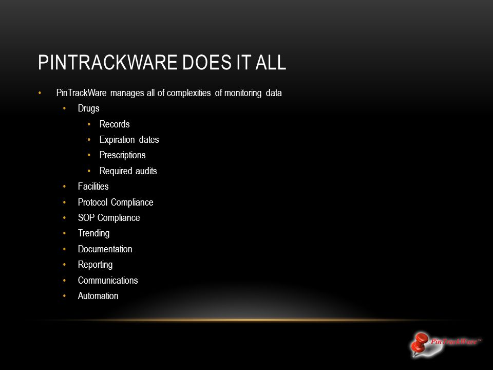 PINTRACKWARE DOES IT ALL PinTrackWare manages all of complexities of monitoring data Drugs Records Expiration dates Prescriptions Required audits Faci