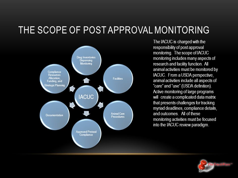 THE SCOPE OF POST APPROVAL MONITORING The IACUC is charged with the responsibility of post approval monitoring.
