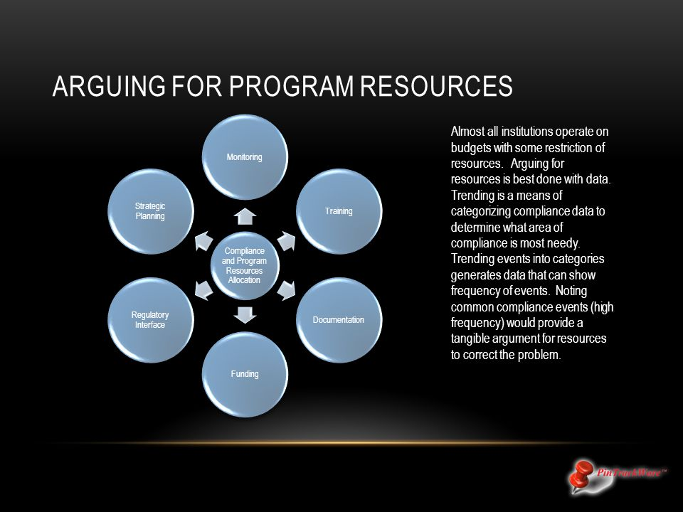 ARGUING FOR PROGRAM RESOURCES Almost all institutions operate on budgets with some restriction of resources. Arguing for resources is best done with d