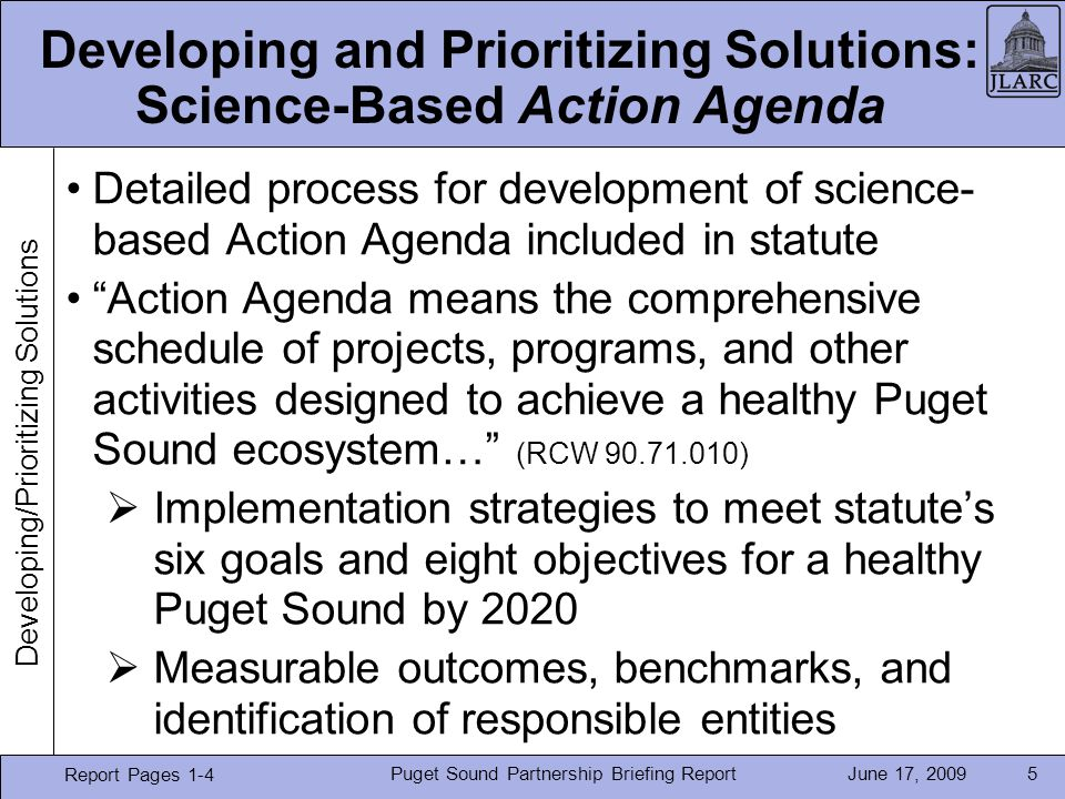 June 17, 2009Puget Sound Partnership Briefing Report5 Developing and Prioritizing Solutions: Science-Based Action Agenda Detailed process for development of science- based Action Agenda included in statute Action Agenda means the comprehensive schedule of projects, programs, and other activities designed to achieve a healthy Puget Sound ecosystem… (RCW 90.71.010) Implementation strategies to meet statutes six goals and eight objectives for a healthy Puget Sound by 2020 Measurable outcomes, benchmarks, and identification of responsible entities Report Pages 1-4 Developing/Prioritizing Solutions