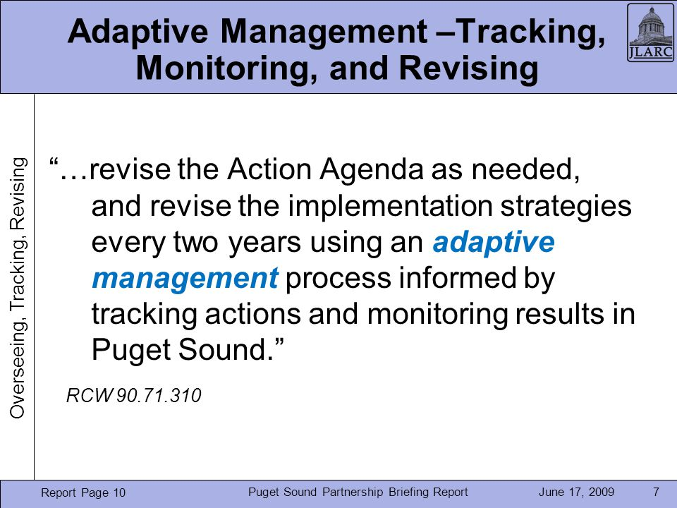 June 17, 2009Puget Sound Partnership Briefing Report7 Adaptive Management –Tracking, Monitoring, and Revising …revise the Action Agenda as needed, and revise the implementation strategies every two years using an adaptive management process informed by tracking actions and monitoring results in Puget Sound.