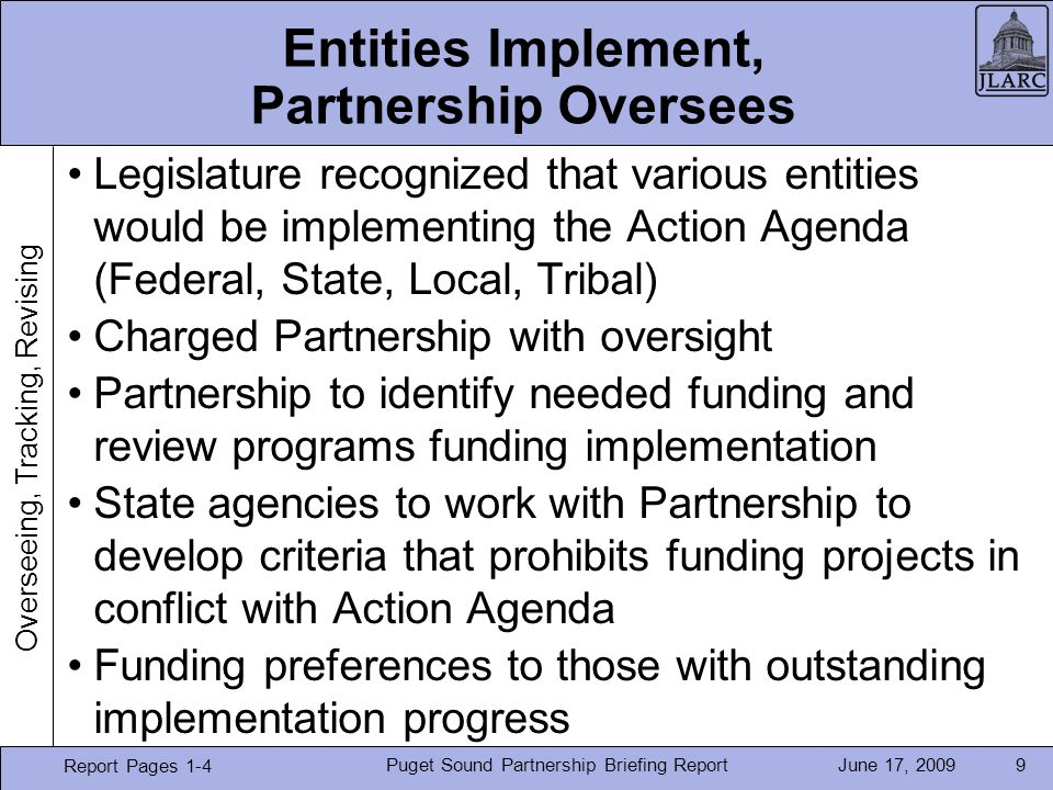 June 17, 2009Puget Sound Partnership Briefing Report9 Entities Implement, Partnership Oversees Report Pages 1-4 Legislature recognized that various entities would be implementing the Action Agenda (Federal, State, Local, Tribal) Charged Partnership with oversight Partnership to identify needed funding and review programs funding implementation State agencies to work with Partnership to develop criteria that prohibits funding projects in conflict with Action Agenda Funding preferences to those with outstanding implementation progress Overseeing, Tracking, Revising