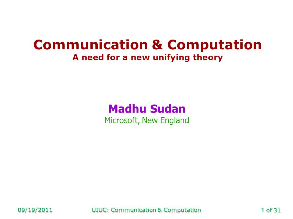 of 31 09/19/2011UIUC: Communication & Computation1 Communication & Computation A need for a new unifying theory Madhu Sudan Microsoft, New England