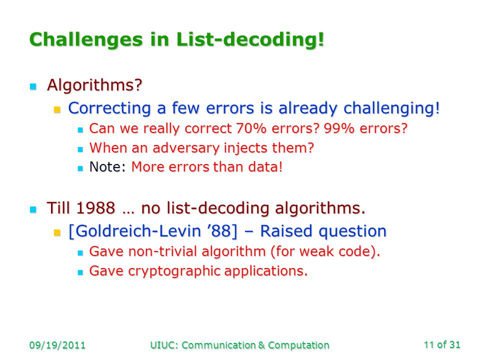 of 31 09/19/2011UIUC: Communication & Computation11 Challenges in List-decoding! Algorithms? Algorithms? Correcting a few errors is already challengin