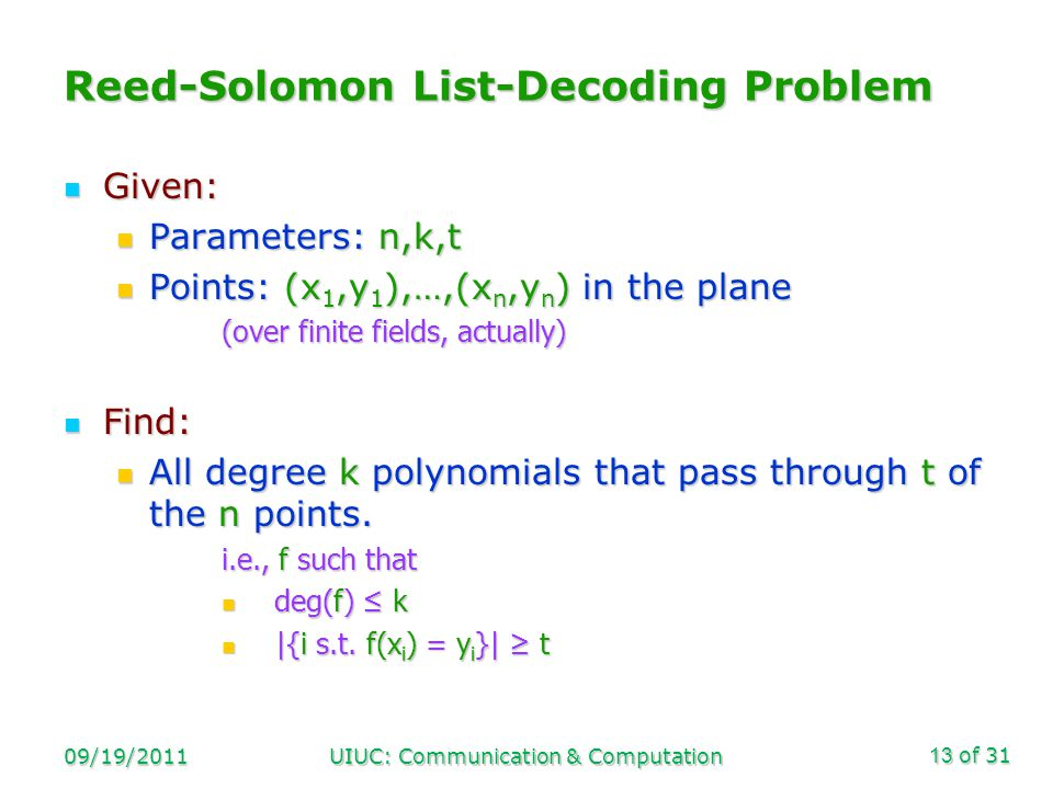 of 31 09/19/2011UIUC: Communication & Computation13 Reed-Solomon List-Decoding Problem Given: Given: Parameters: n,k,t Parameters: n,k,t Points: (x 1,y 1 ),…,(x n,y n ) in the plane Points: (x 1,y 1 ),…,(x n,y n ) in the plane (over finite fields, actually) Find: Find: All degree k polynomials that pass through t of the n points.