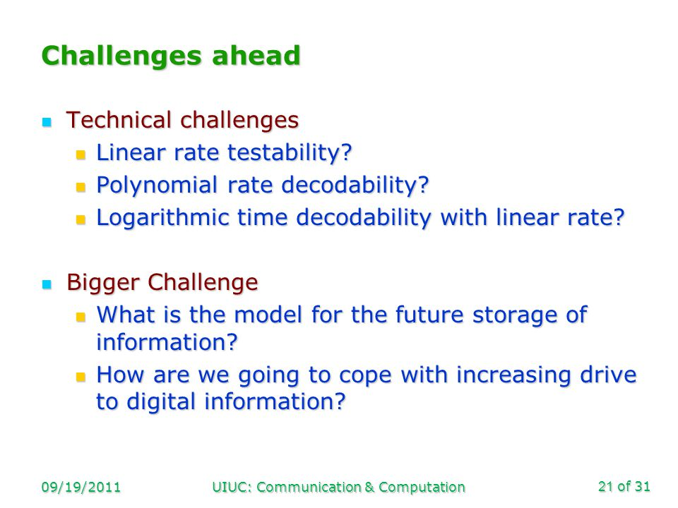 of 31 09/19/2011UIUC: Communication & Computation21 Challenges ahead Technical challenges Technical challenges Linear rate testability? Linear rate te
