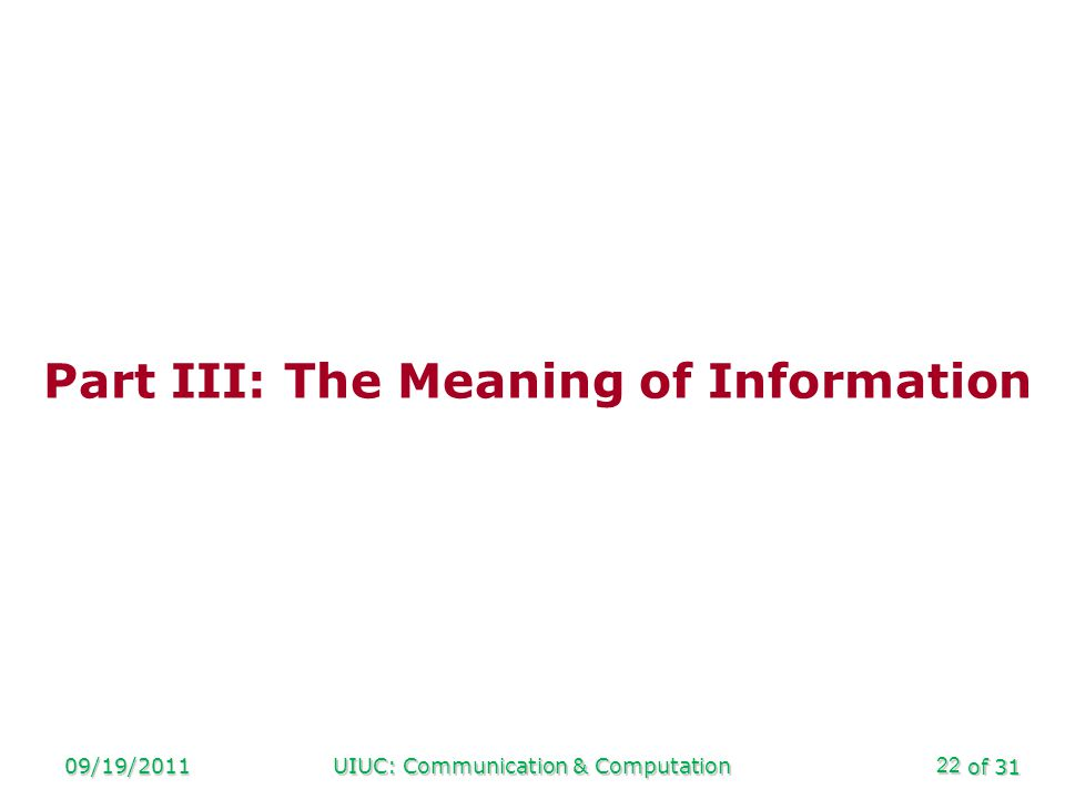 of 31 09/19/2011UIUC: Communication & Computation22 Part III: The Meaning of Information
