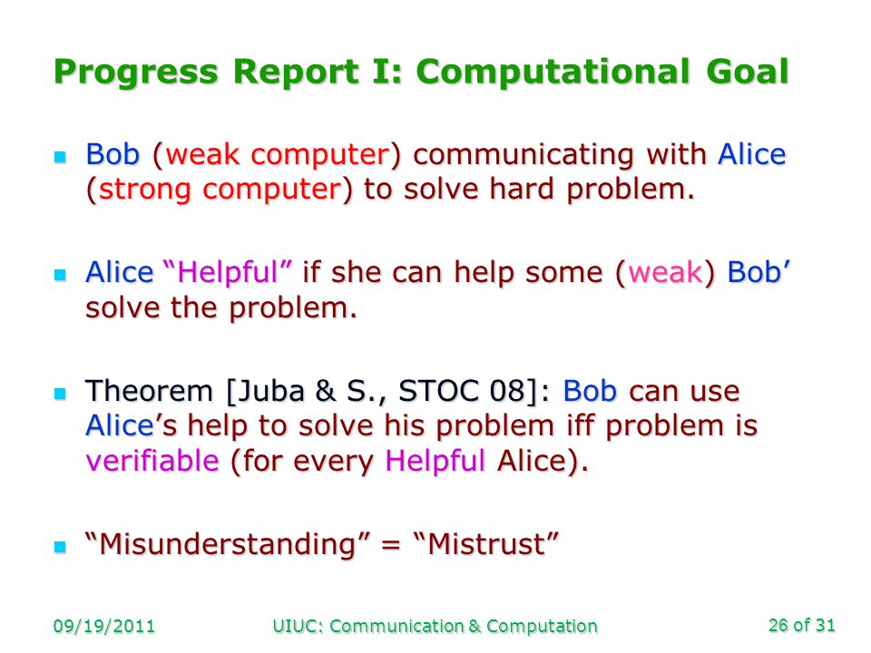 of 31 09/19/2011UIUC: Communication & Computation26 Progress Report I: Computational Goal Bob (weak computer) communicating with Alice (strong computer) to solve hard problem.