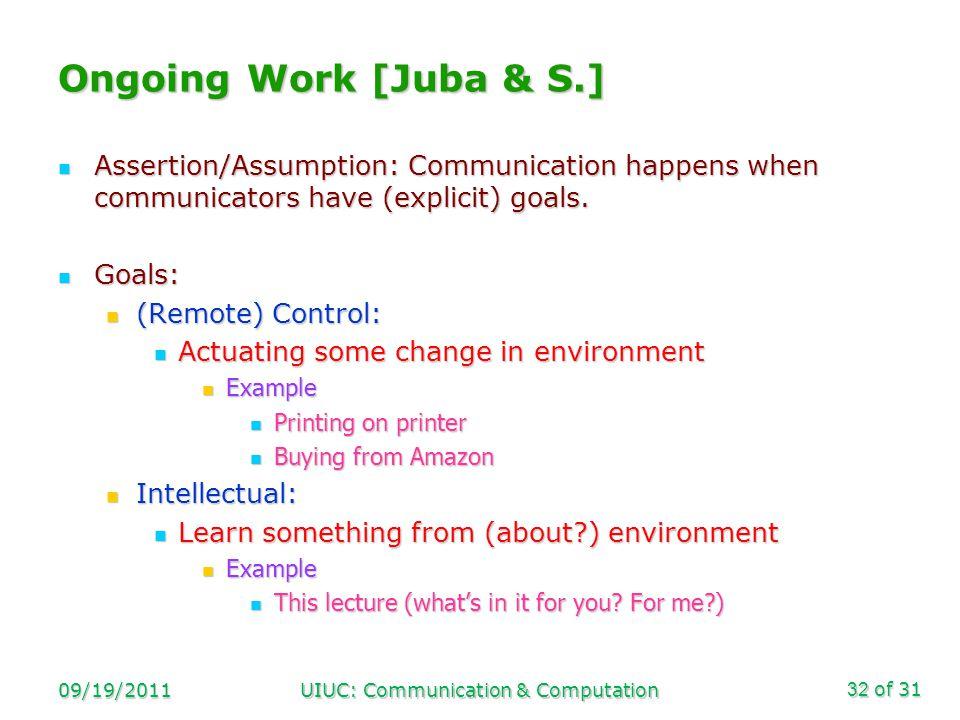 of 31 09/19/2011UIUC: Communication & Computation32 Ongoing Work [Juba & S.] Assertion/Assumption: Communication happens when communicators have (explicit) goals.
