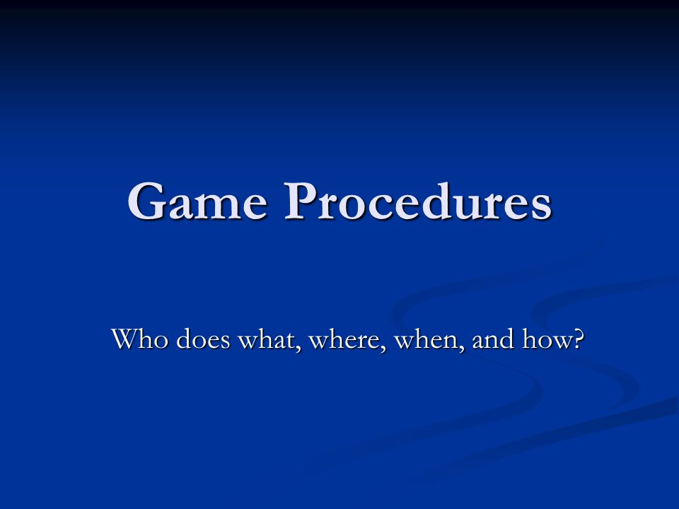 Game Procedures Who does what, where, when, and how?