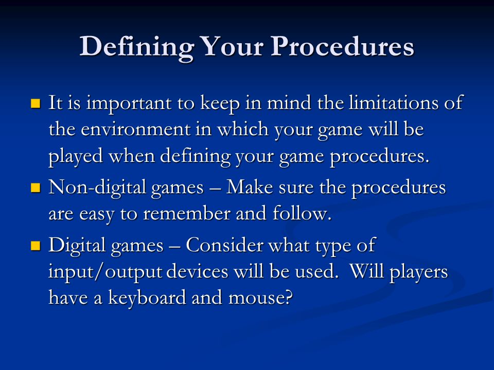 Defining Your Procedures It is important to keep in mind the limitations of the environment in which your game will be played when defining your game procedures.
