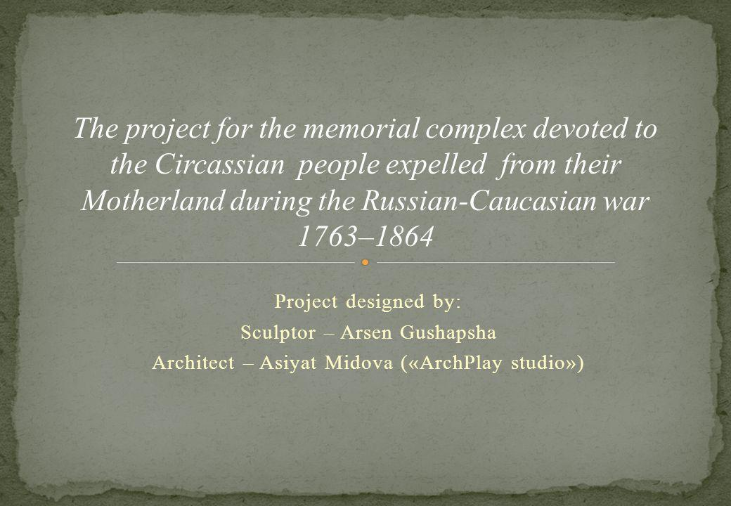 Project designed by: Sculptor – Arsen Gushapsha Architect – Asiyat Midova («ArchPlay studio») The project for the memorial complex devoted to the Circassian people expelled from their Motherland during the Russian-Caucasian war 1763–1864