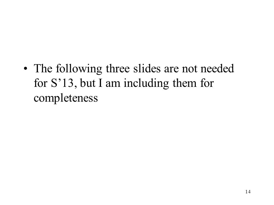 The following three slides are not needed for S13, but I am including them for completeness 14