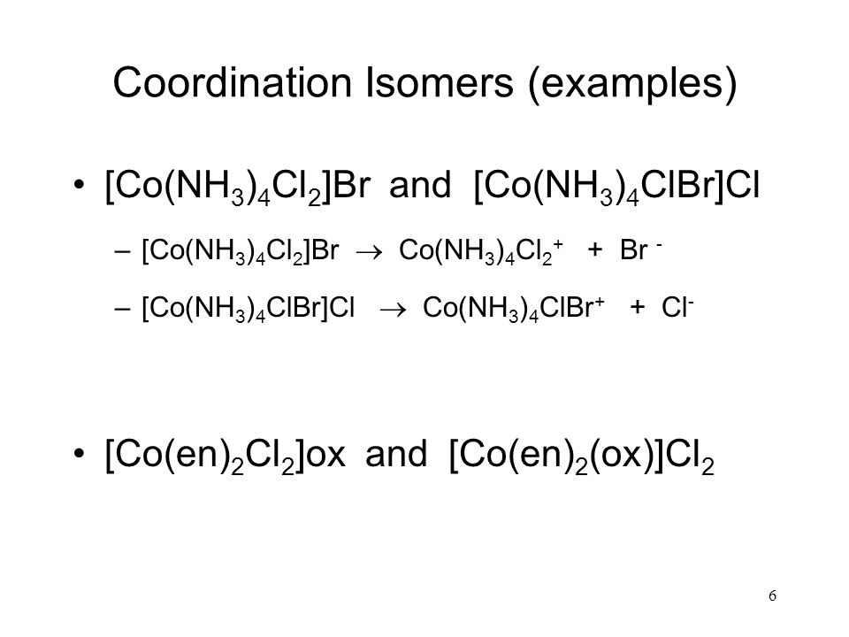 Coordination Isomers (examples) [Co(NH 3 ) 4 Cl 2 ]Br and [Co(NH 3 ) 4 ClBr]Cl –[Co(NH 3 ) 4 Cl 2 ]Br Co(NH 3 ) 4 Cl 2 + + Br - –[Co(NH 3 ) 4 ClBr]Cl Co(NH 3 ) 4 ClBr + + Cl - [Co(en) 2 Cl 2 ]ox and [Co(en) 2 (ox)]Cl 2 6