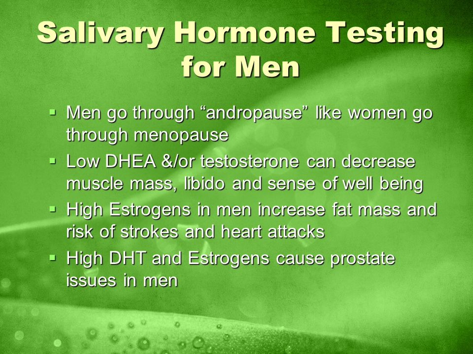 Salivary Hormone Testing for Men Men go through andropause like women go through menopause Men go through andropause like women go through menopause Low DHEA &/or testosterone can decrease muscle mass, libido and sense of well being Low DHEA &/or testosterone can decrease muscle mass, libido and sense of well being High Estrogens in men increase fat mass and risk of strokes and heart attacks High Estrogens in men increase fat mass and risk of strokes and heart attacks High DHT and Estrogens cause prostate issues in men High DHT and Estrogens cause prostate issues in men
