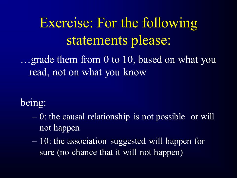 Exercise: For the following statements please: …grade them from 0 to 10, based on what you read, not on what you know being: –0: the causal relationship is not possible or will not happen –10: the association suggested will happen for sure (no chance that it will not happen)