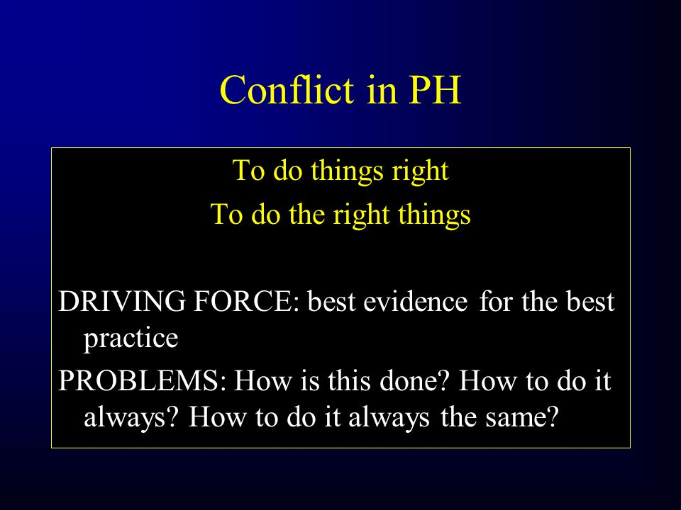 Conflict in PH To do things right To do the right things DRIVING FORCE: best evidence for the best practice PROBLEMS: How is this done.