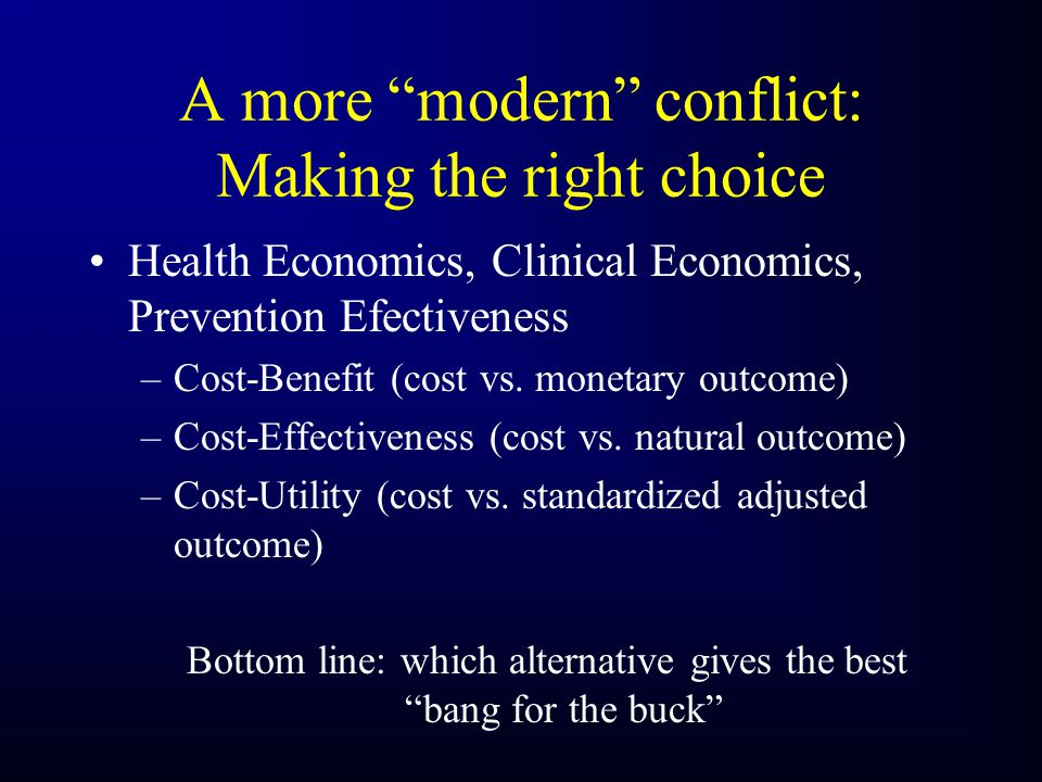 A more modern conflict: Making the right choice Health Economics, Clinical Economics, Prevention Efectiveness –Cost-Benefit (cost vs.