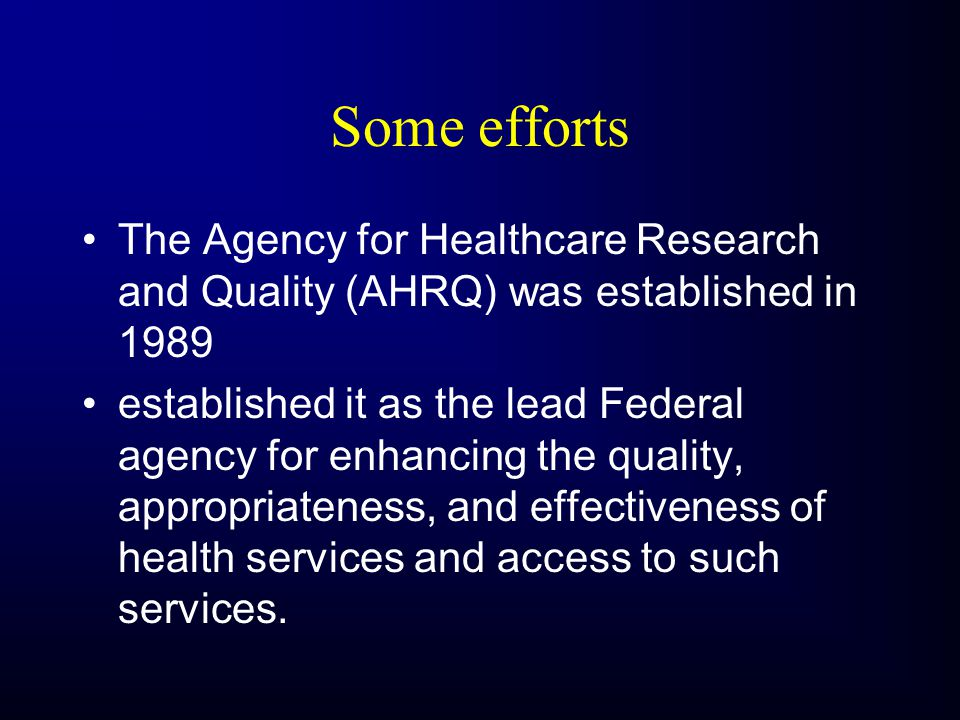Some efforts The Agency for Healthcare Research and Quality (AHRQ) was established in 1989 established it as the lead Federal agency for enhancing the quality, appropriateness, and effectiveness of health services and access to such services.