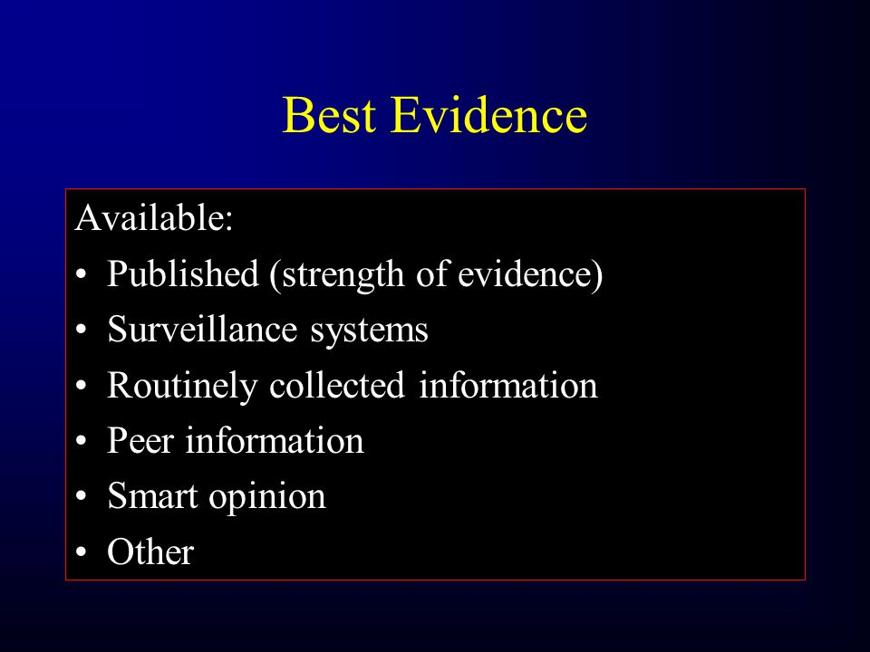 Best Evidence Available: Published (strength of evidence) Surveillance systems Routinely collected information Peer information Smart opinion Other