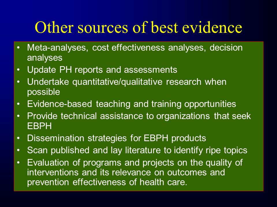 Other sources of best evidence Meta-analyses, cost effectiveness analyses, decision analyses Update PH reports and assessments Undertake quantitative/qualitative research when possible Evidence-based teaching and training opportunities Provide technical assistance to organizations that seek EBPH Dissemination strategies for EBPH products Scan published and lay literature to identify ripe topics Evaluation of programs and projects on the quality of interventions and its relevance on outcomes and prevention effectiveness of health care.