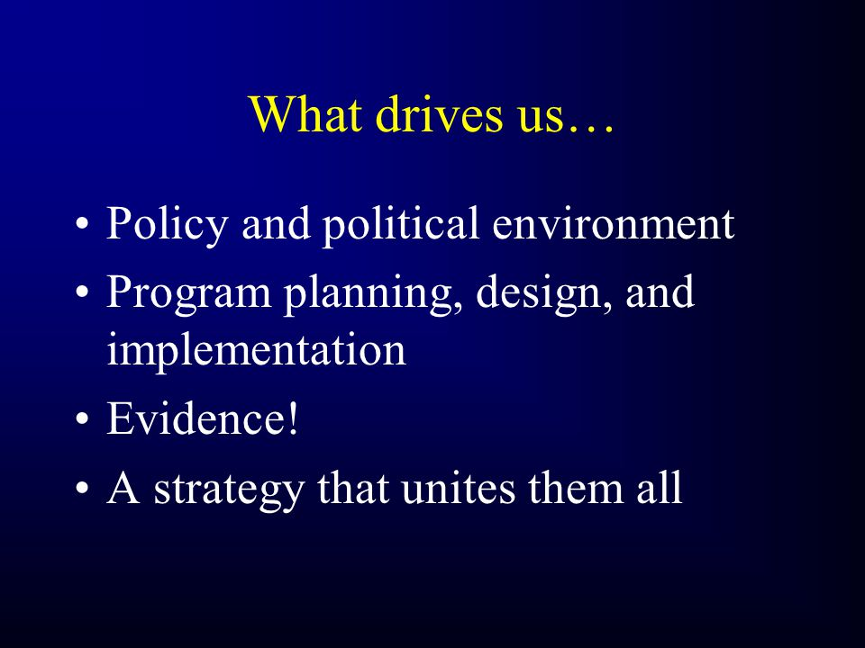 What drives us… Policy and political environment Program planning, design, and implementation Evidence.