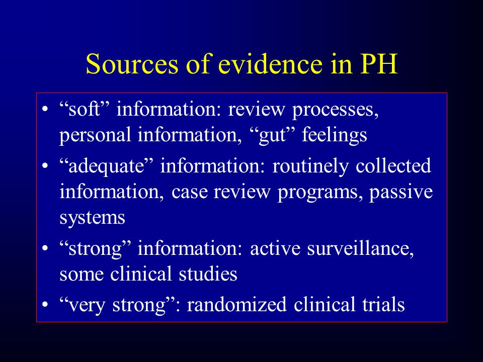 Sources of evidence in PH soft information: review processes, personal information, gut feelings adequate information: routinely collected information, case review programs, passive systems strong information: active surveillance, some clinical studies very strong: randomized clinical trials