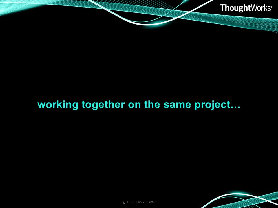 working together on the same project… © ThoughtWorks 2008