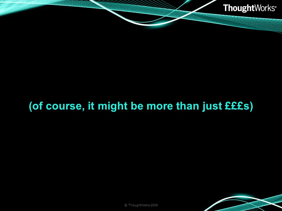 (of course, it might be more than just £££s) © ThoughtWorks 2008