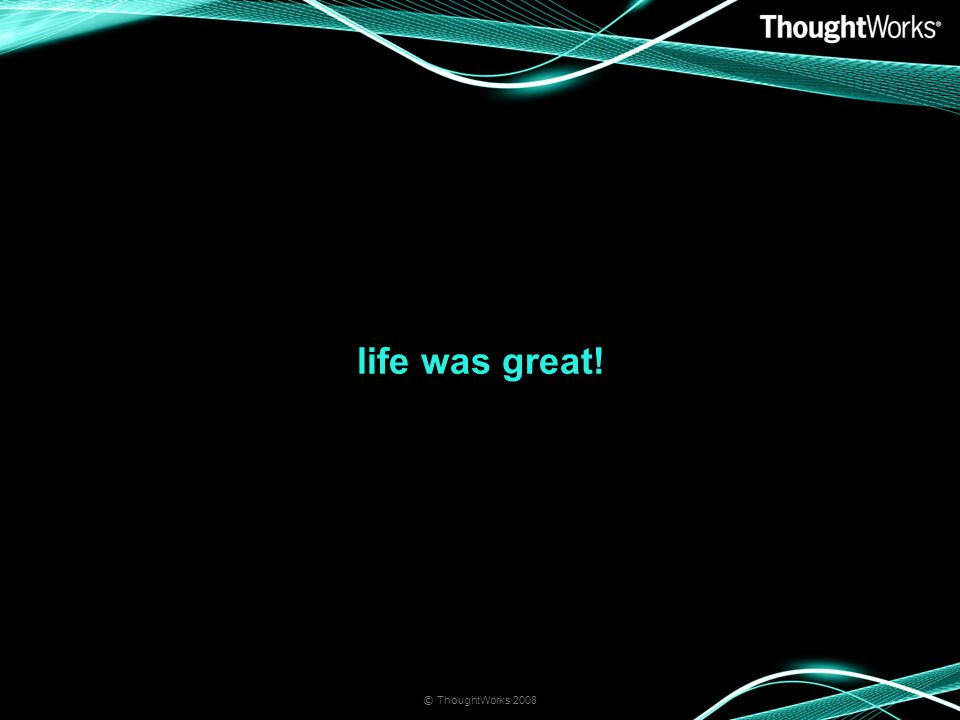 life was great! © ThoughtWorks 2008