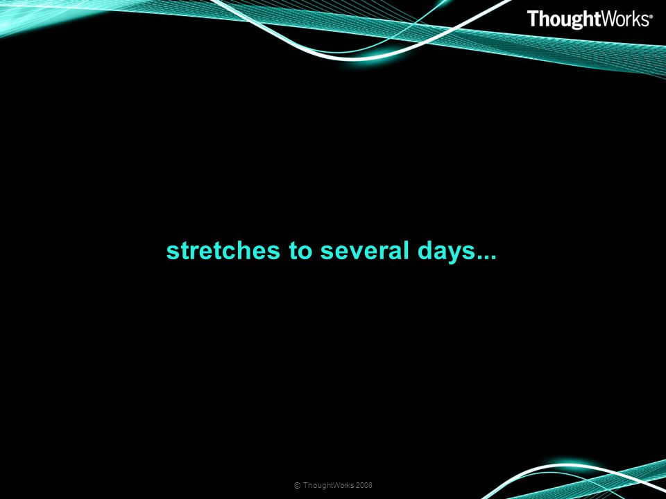 stretches to several days... © ThoughtWorks 2008