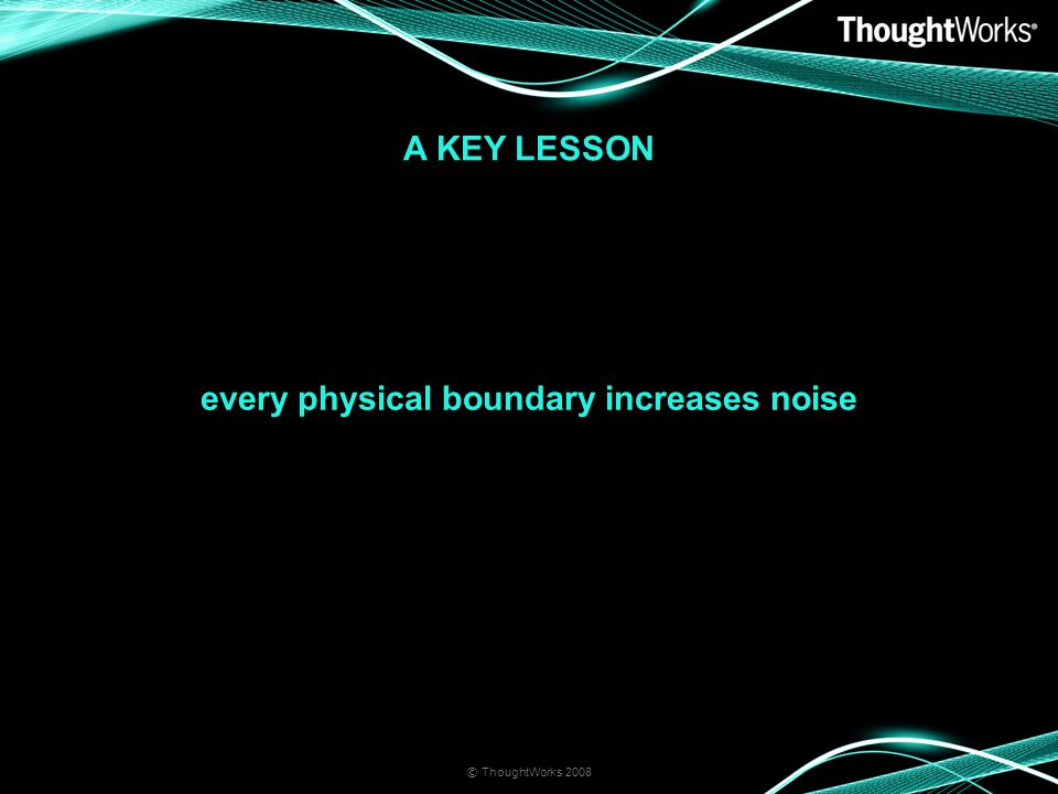 A KEY LESSON © ThoughtWorks 2008 every physical boundary increases noise