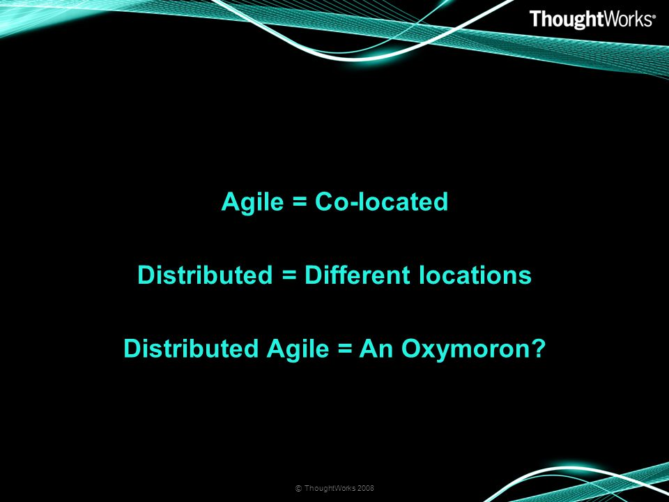 Agile = Co-located © ThoughtWorks 2008 Distributed = Different locations Distributed Agile = An Oxymoron?