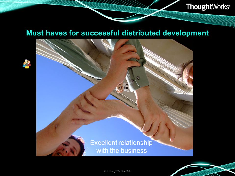 Must haves for successful distributed development © ThoughtWorks 2008 Excellent relationship with the business