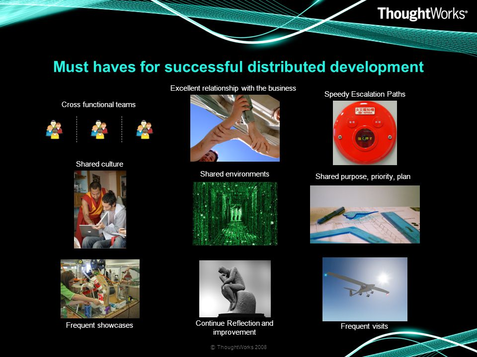 Must haves for successful distributed development © ThoughtWorks 2008 Cross functional teams Excellent relationship with the business Speedy Escalation Paths Shared culture Shared environments Shared purpose, priority, plan Frequent showcases Continue Reflection and improvement Frequent visits