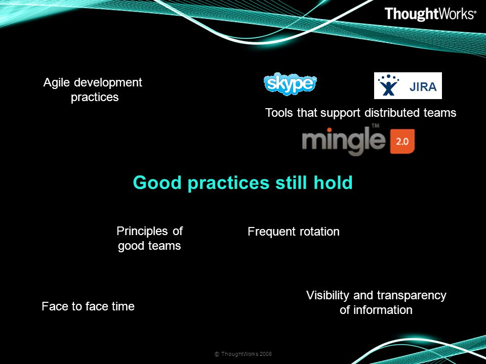 Good practices still hold © ThoughtWorks 2008 Visibility and transparency of information Face to face time Tools that support distributed teams Agile development practices Frequent rotation Principles of good teams JIRA
