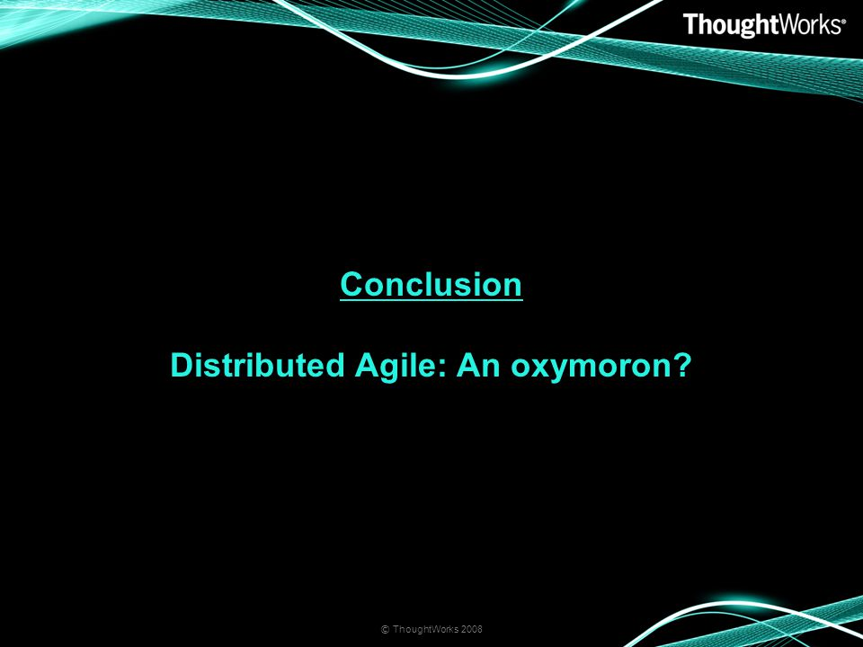 Conclusion Distributed Agile: An oxymoron? © ThoughtWorks 2008