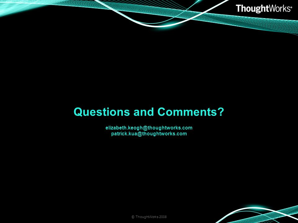 Questions and Comments elizabeth.keogh@thoughtworks.com patrick.kua@thoughtworks.com